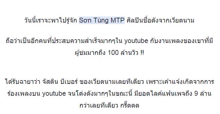 Theo như nội dung của bài báo này, họ giới thiệu về Sơn Tùng M-TP – một nghệ sĩ rất nổi tiếng đến từ Việt Nam. Anh cũng là một nghệ sĩ phổ biến trên trang video lớn nhất thế giớivới âm nhạc của mình, anh có hơn 100 triệu lượt xem đến từ các khán giả trên khắp Đông Nam Á nói riêng và châu Á nói chung. - Tin sao Viet - Tin tuc sao Viet - Scandal sao Viet - Tin tuc cua Sao - Tin cua Sao