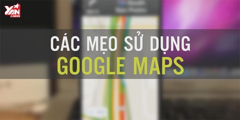 Những mẹo dùng Google Maps không phải ai cũng biết