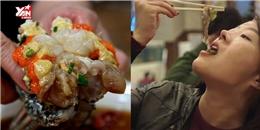 """Những món ăn sống ớn lạnh của Hàn Quốc khiến người ăn phải """"khóc thét"""""""