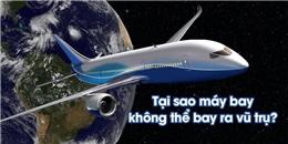 Vì sao máy bay, kể cả máy bay phản lực siêu thanh cũng không thể bay vào vũ trụ?