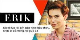 """yan.vn - tin sao, ngôi sao - Erik: """"Đã có lúc tôi đến gặp từng bầu show, nhạc sĩ để mong họ giúp đỡ"""""""
