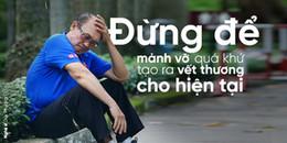 Sao Việt:  Xin đừng để mảnh vỡ quá khứ tạo ra vết thương cho hiện tại!
