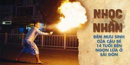 Cứ nửa đêm, thằng bé 14 tuổi ấy lại phun lửa, nhai dao lam, bất chấp nguy hiểm mưu sinh giữa Sài Gòn