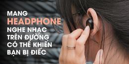 Cảnh báo: Nếu không muốn bị điếc hãy bỏ ngay thói quen đeo tai nghe khi đi đường