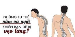 Nếu không tuân thủ những tư thế này, đừng trách tại sao lưng vẹo và cột sống nhanh thoái hóa