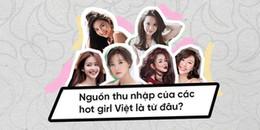 Bạn có biết: Nguồn thu nhập của các hot girl Việt là từ đâu mà trông ai cũng sang chảnh đến vậy?