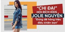 'Chị đại' hội Rich Kids - Jolie Nguyễn: 'Đừng để hàng hiệu điều khiển bạn'